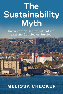 The Sustainability Myth: Environmental Gentrification and the Politics of Justice