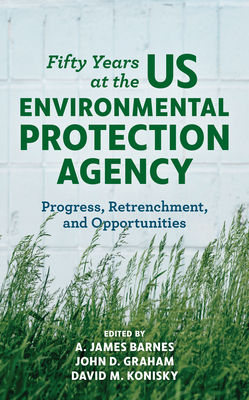 Fifty Years at the Us Environmental Protection Agency: Progress, Retrenchment, and Opportunities