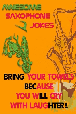 Awesome Saxophone jokes, Bring your towels because you will cry with laughter!: Awesome and Hilarious, jokes for Saxophone, Jazz, Trombone, Sax, oboe, Clarinet, all this jokes make you Laugh Out Loud!