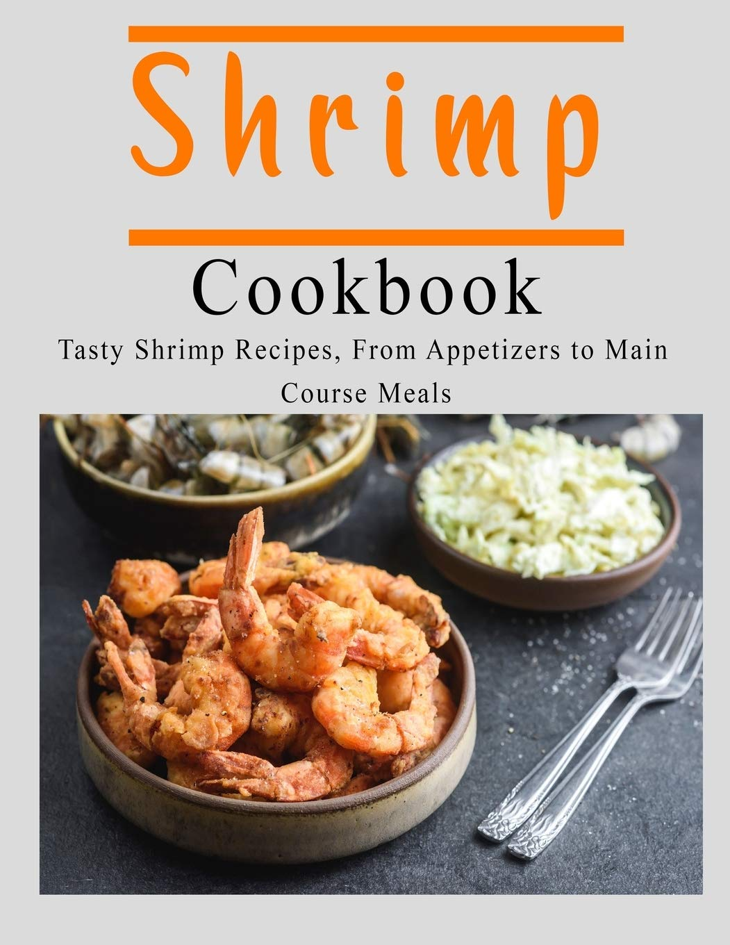 Shrimp Cookbook: Tasty Shrimp Recipes, From Appetizers to Main Course Meals