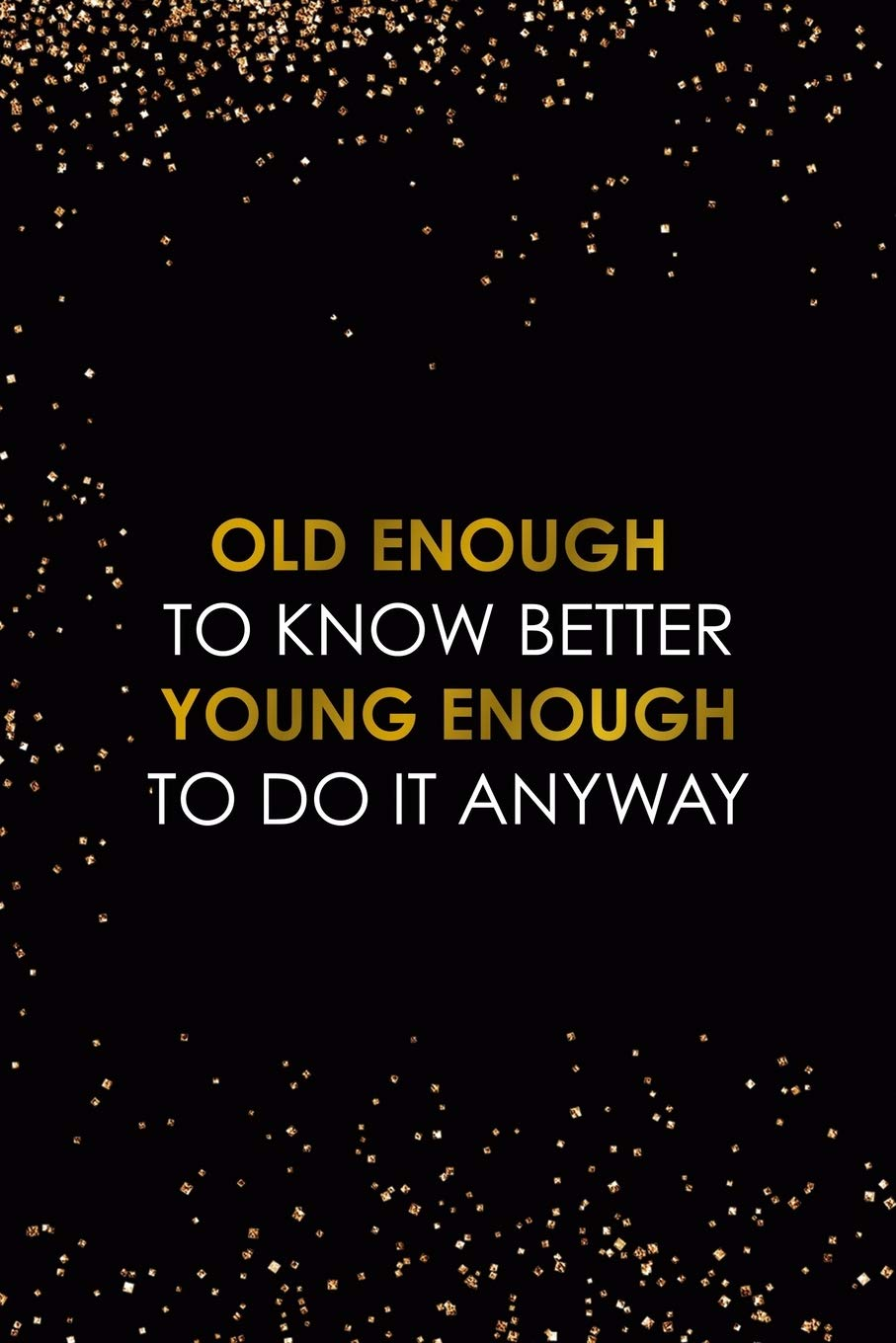 Old Enough To Know Better Young Enough To Do It Anyway: Adultescent Notebook Journal Composition Blank Lined Diary Notepad 120 Pages Paperback Black Dust Gold