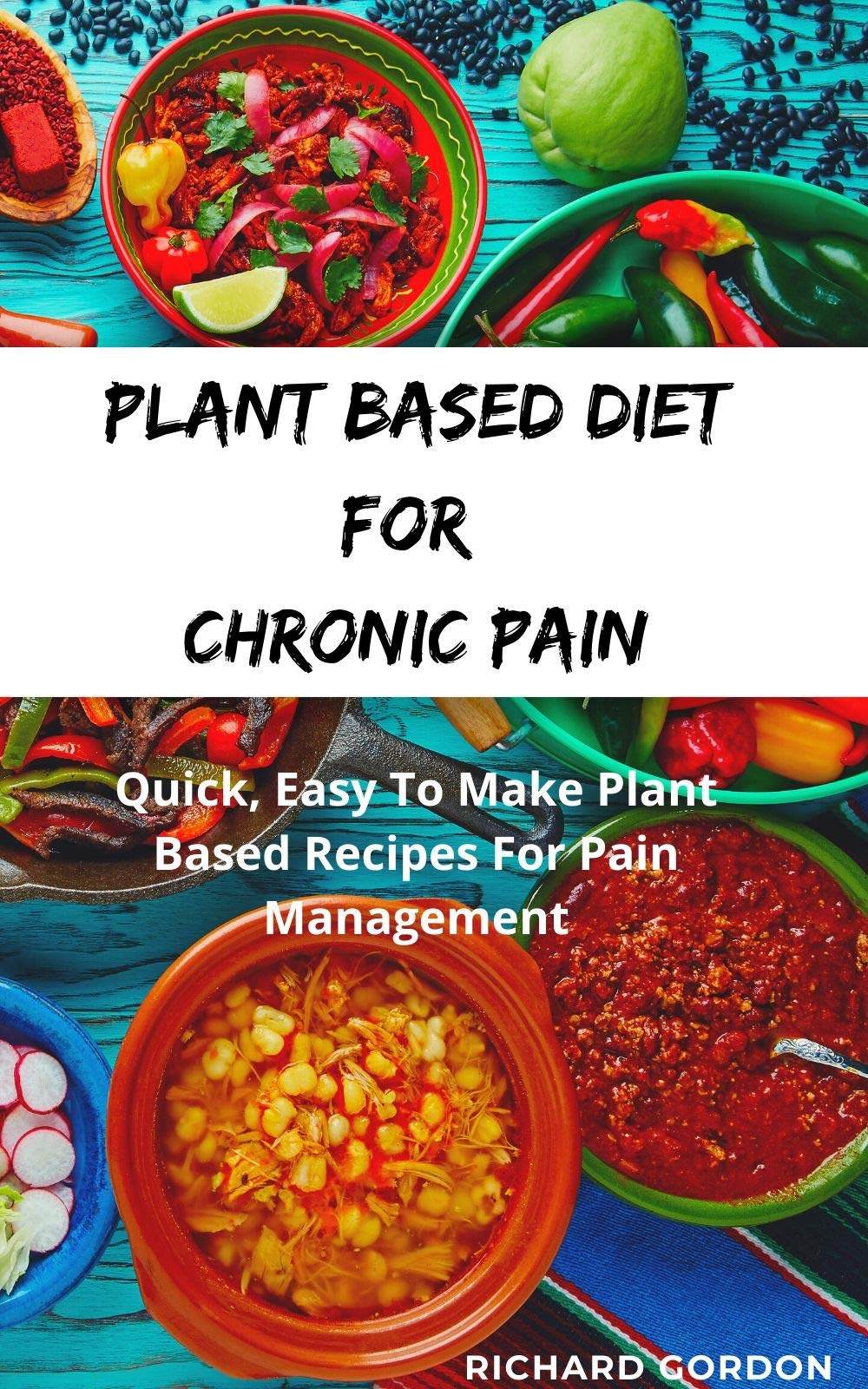 PLANT BASED DIET FOR CHRONIC PAIN: Quick, Easy To Make Plant Based Recipes For Pain Management