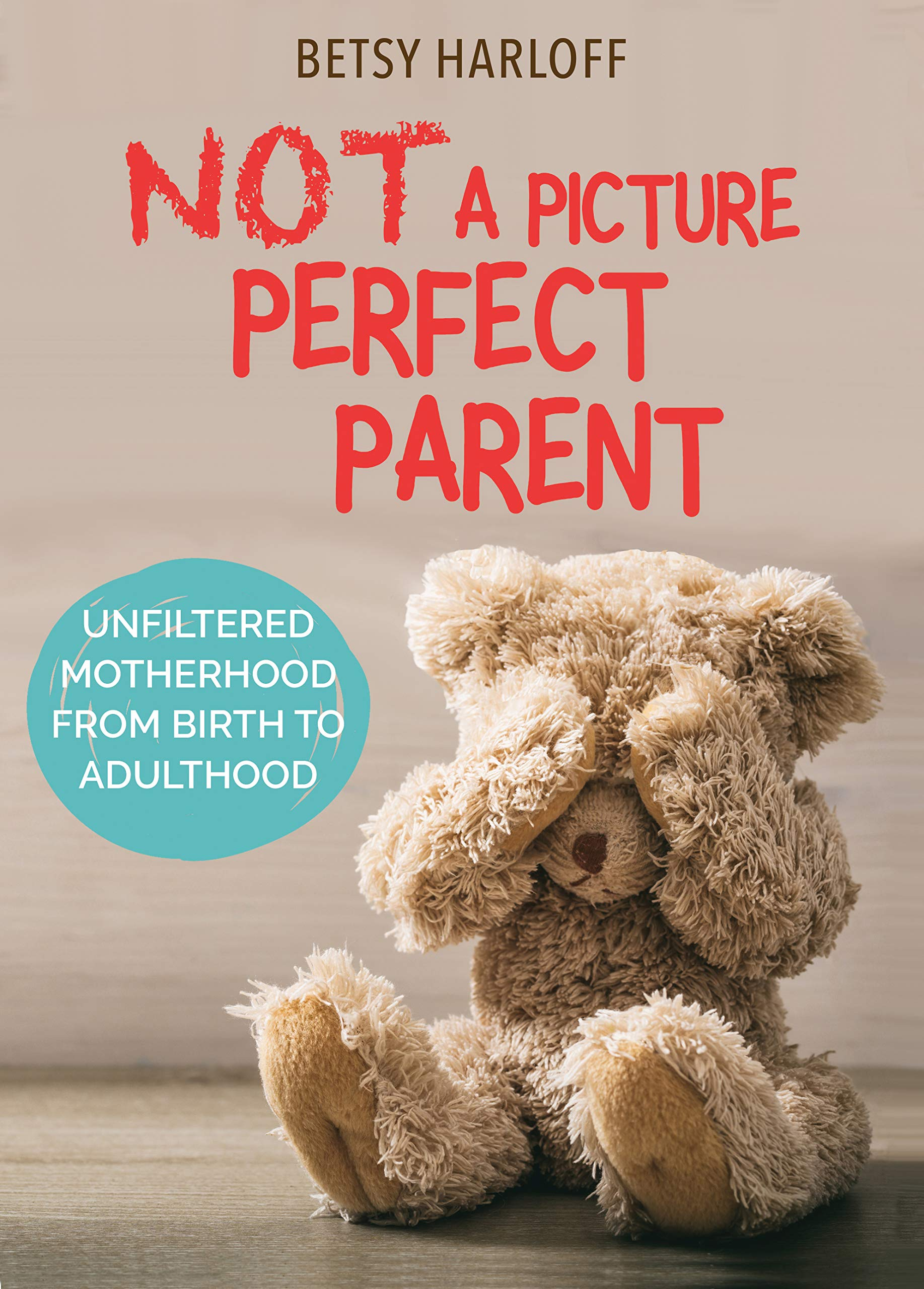 Not a Picture Perfect Parent: Unfiltered Motherhood from Birth to Adulthood