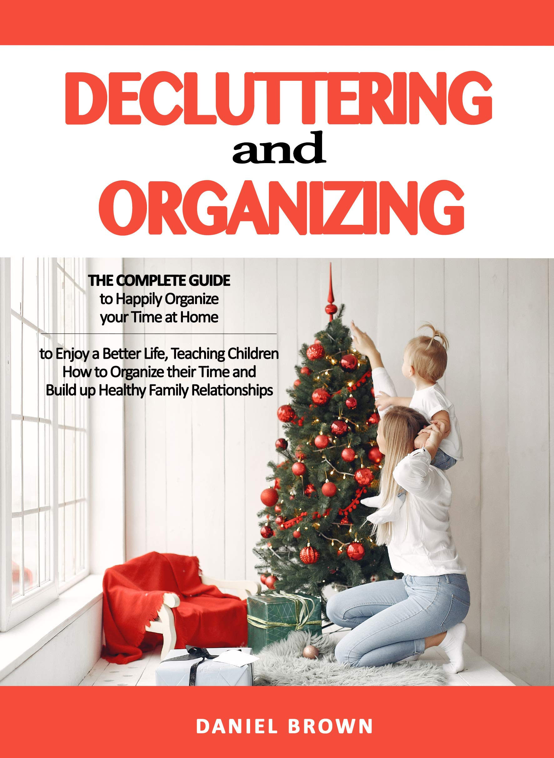 Decluttering And Organizing: The Complete Guide to Happily Organize your Time at Home to Enjoy a Better Life, Teaching Children How to Organize their Time and Build up Healthy Family Relationships