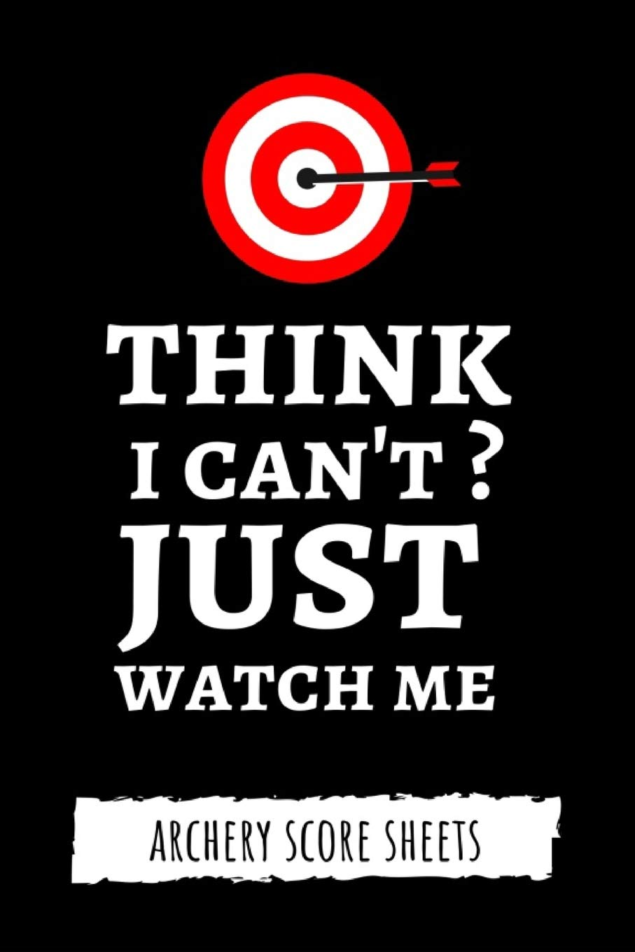 Think I Can't? Just Watch Me: Archery Target Score Sheets / Log Book / Score Cards / Record Book, Archery Gifts