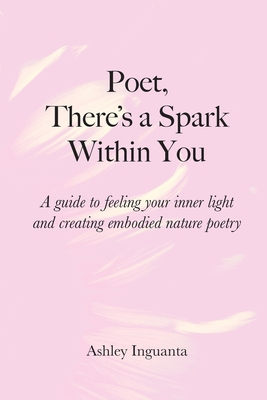 Poet, There's a Spark Within You: A guide to feeling your inner light and creating embodied nature poetry