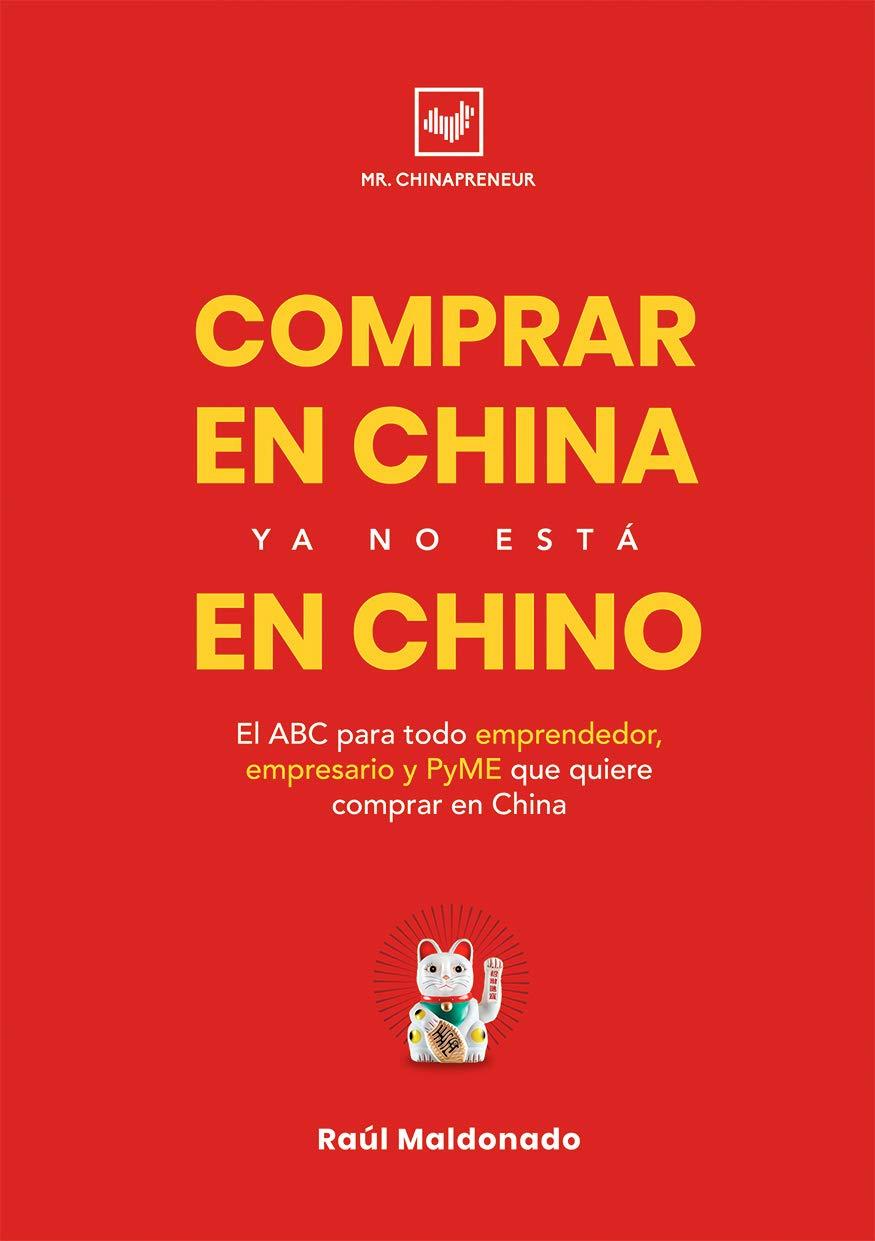 COMPRAR EN CHINA YA NO ESTÁ EN CHINO: El ABC para todo emprendedor, empresario y PyME que quiere comprar en China