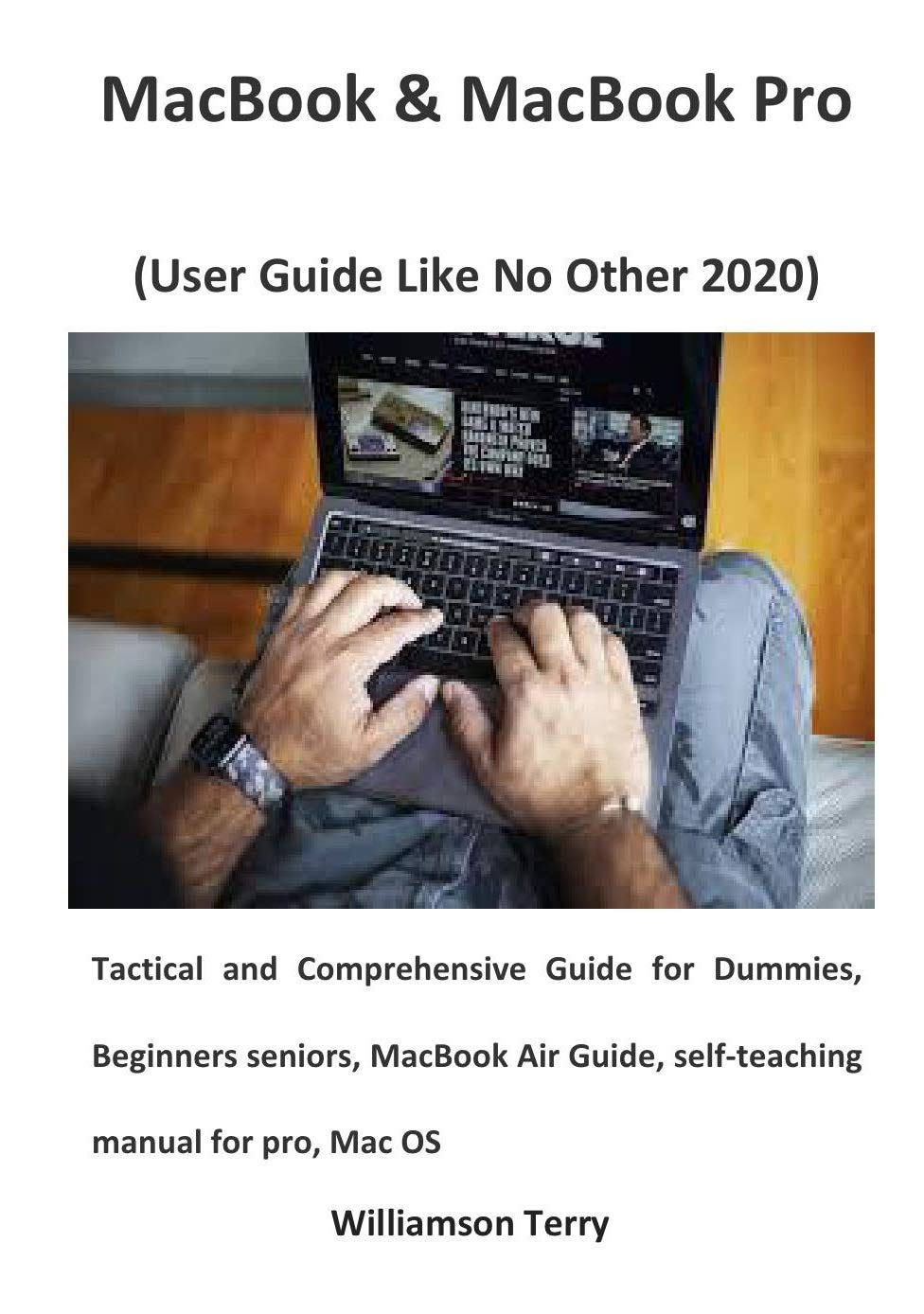 MacBook & MacBook Pro (User Guide Like No Other 2020): Tactical and Comprehensive Guide for Dummies, Beginners seniors, MacBook Air Guide, self-teaching manual for pro, Mac OS
