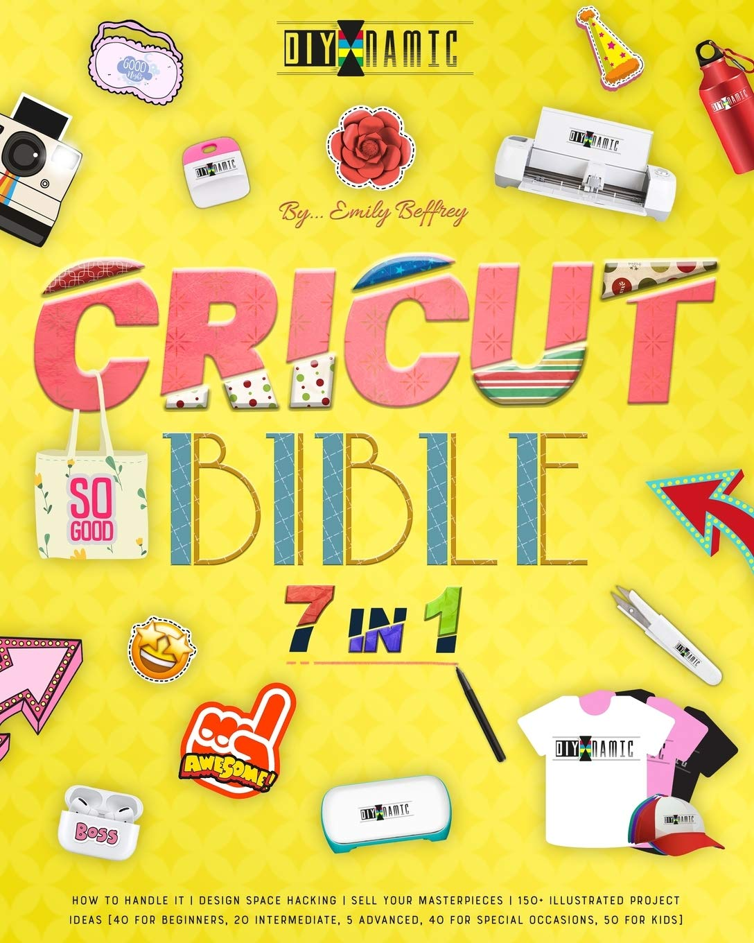 CRICUT BIBLE: How to Handle It   Design Space Hacking   150+ Illustrated Project Ideas [40 for Beginners, 20 Intermediate, 5 Advanced, 40 Special Occasions, 50 Kids]   Sell Your Masterpieces