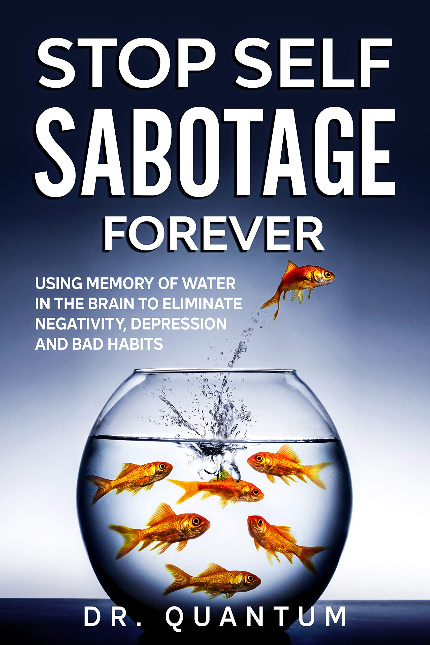 Stop Self-Sabotage Forever: Using Memory of Water in the Brain to Eliminate Negativity, Depression and Bad Habits