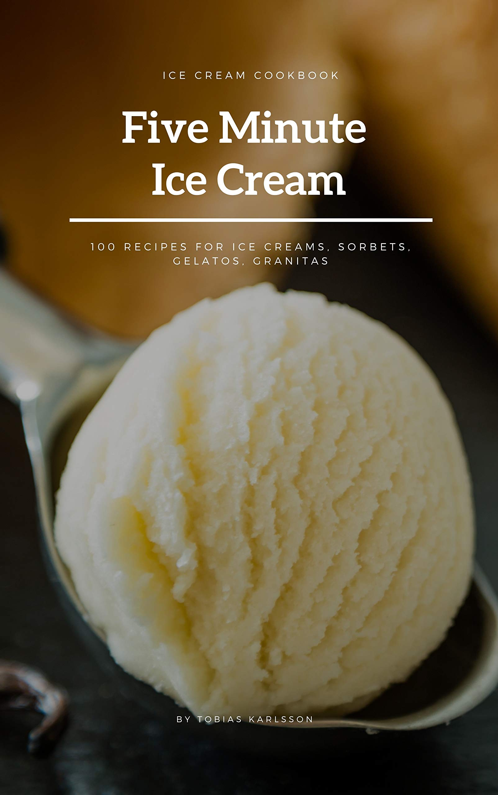 Five Minute Ice Cream: 100 Recipes for Ice Creams, Sorbets, Gelatos, Granitas