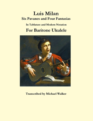 Luis Milan Six Pavanes and Four Fantasias In Tablature and Modern Notation For Baritone Ukulele