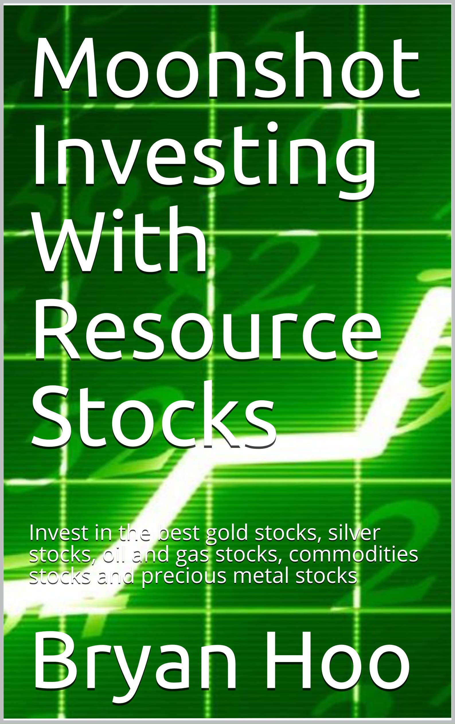Moonshot Investing With Resource Stocks: Invest in the best gold stocks, silver stocks, oil and gas stocks, commodities stocks and precious metal stocks