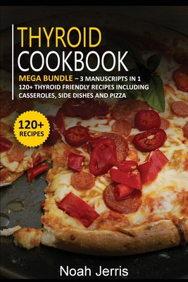 Thyroid Cookbook: MEGA BUNDLE - 3 Manuscripts in 1 - 120+ Thyroid - friendly recipes including casseroles, side dishes and pizza