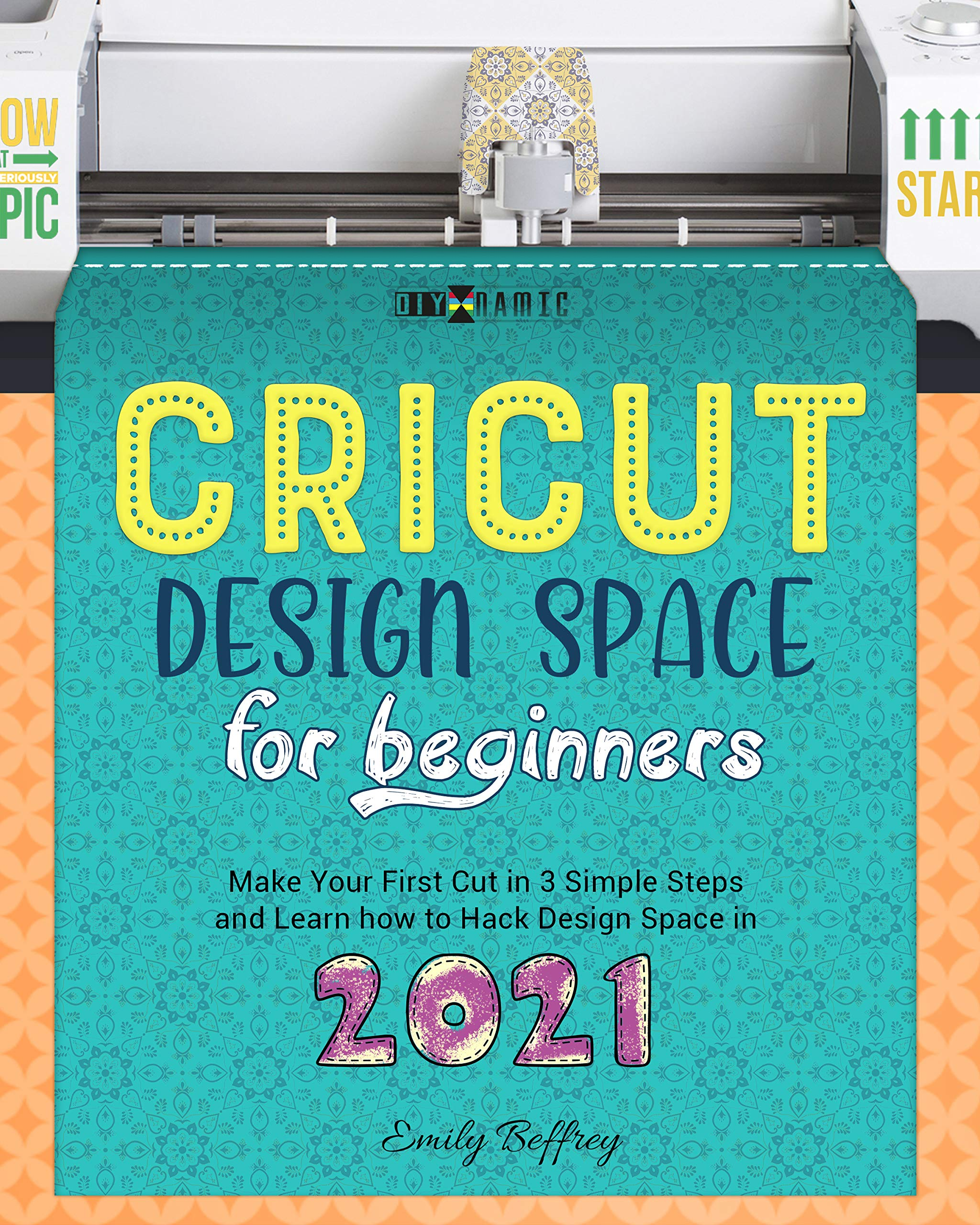 Cricut Design Space for Beginners: Make Your First Cut in 3 Simple Steps and Learn how to Hack Design Space in 2021 (The DIY-NAMIC Series Book 10)