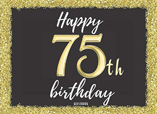 Happy 75th Birthday Guest Book: Cute Guestbook for Women her Celebration Visitors family friends Sign In Signatures Notes Well Wishes Messages Gift ... Gold Confetti Glitter Decorations Pictures