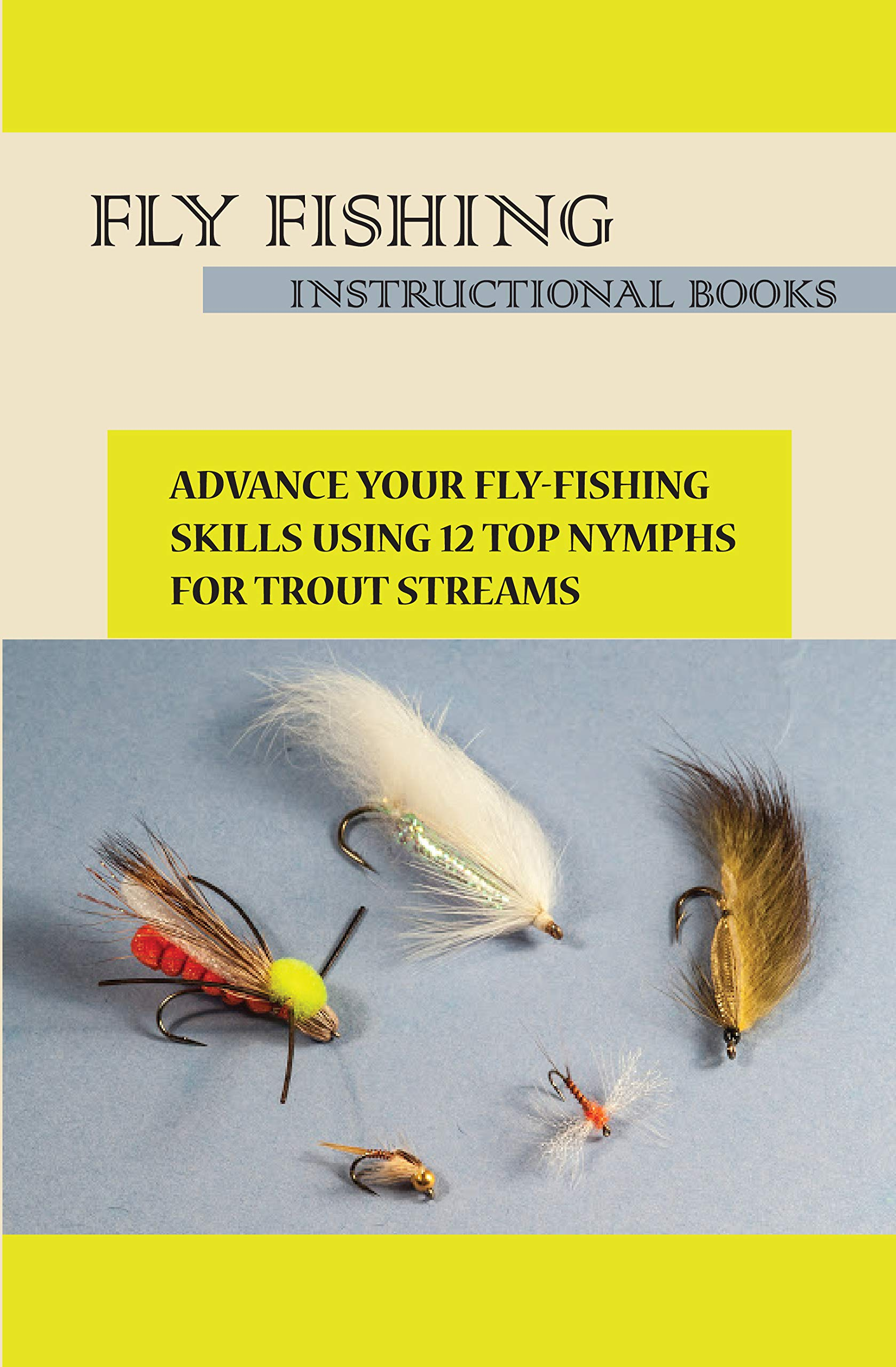 Fly Fishing Instructional Books- Advance Your Fly-fishing Skills Using 12 Top Nymphs For Trout Streams: Fly Fishing Instructional Books