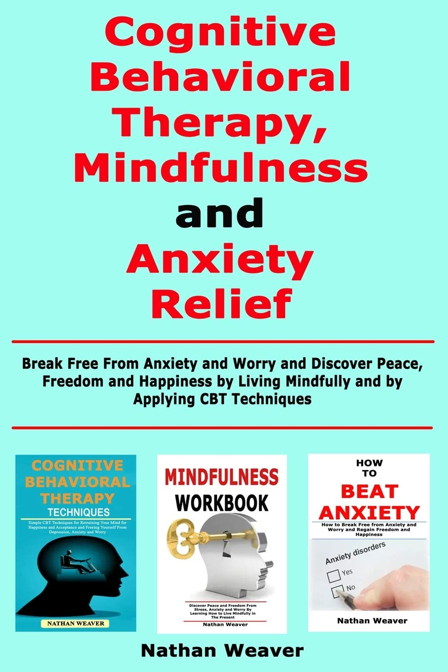 Cognitive Behavioral Therapy, Mindfulness and Anxiety Relief: Break Free From Anxiety and Worry and Discover Peace, Freedom and Happiness by Living Mindfully and by Applying CBT Techniques