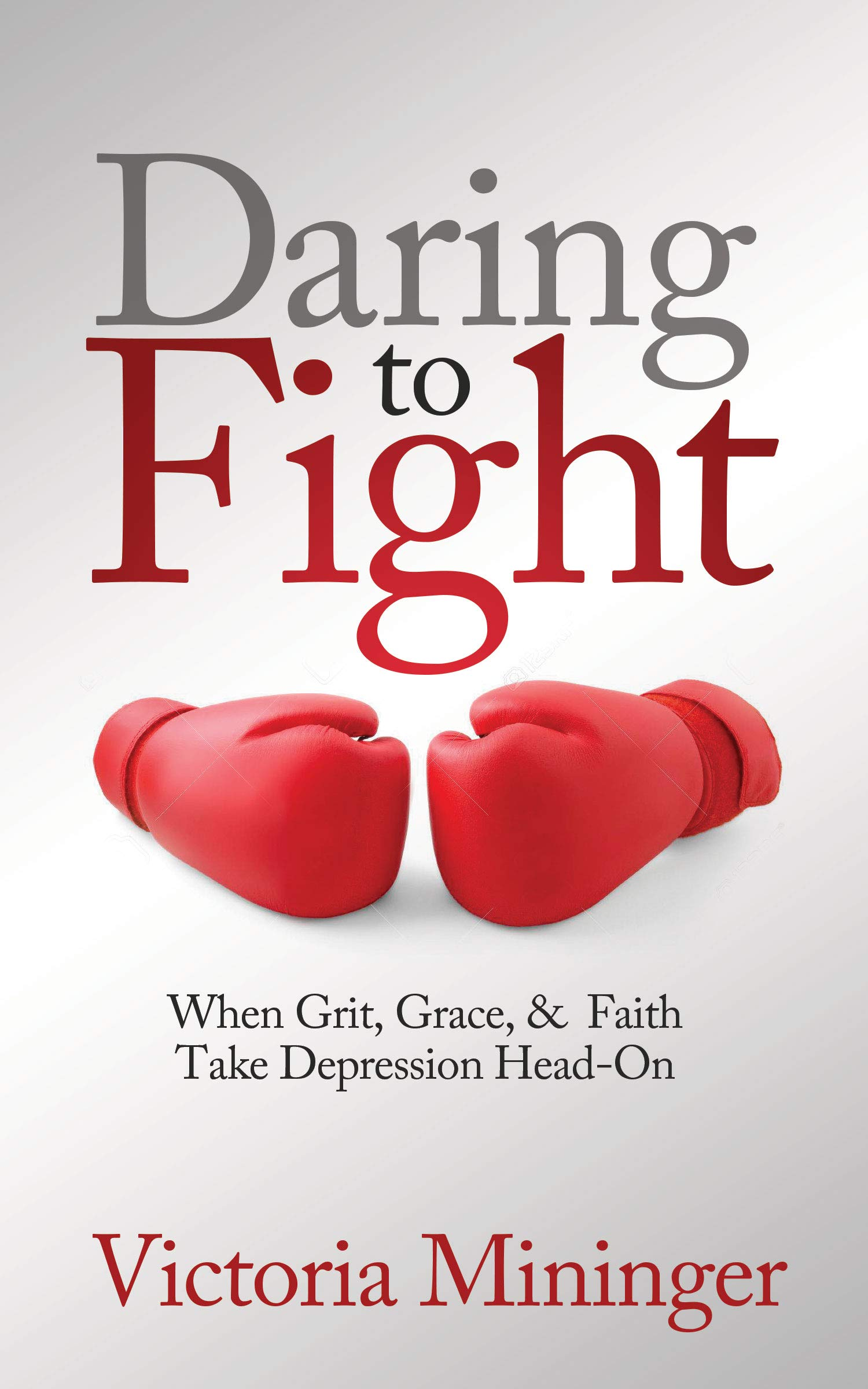 Daring to Fight: When Grit, Grace, & Faith Take Depression Head-On
