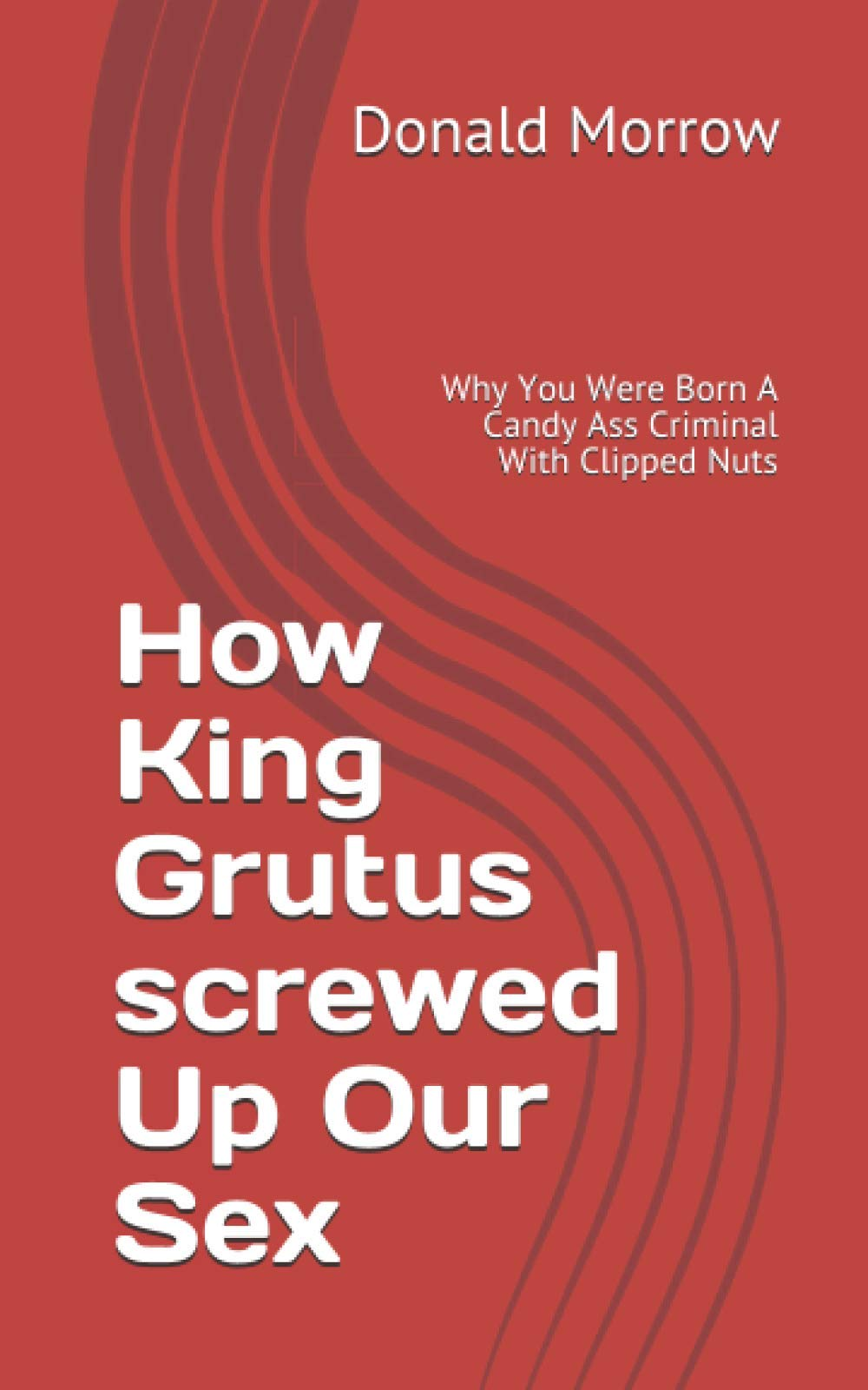 How King Grutus screwed Up Our Sex: Why You Were Born A Candy Ass Criminal With Clipped Nuts