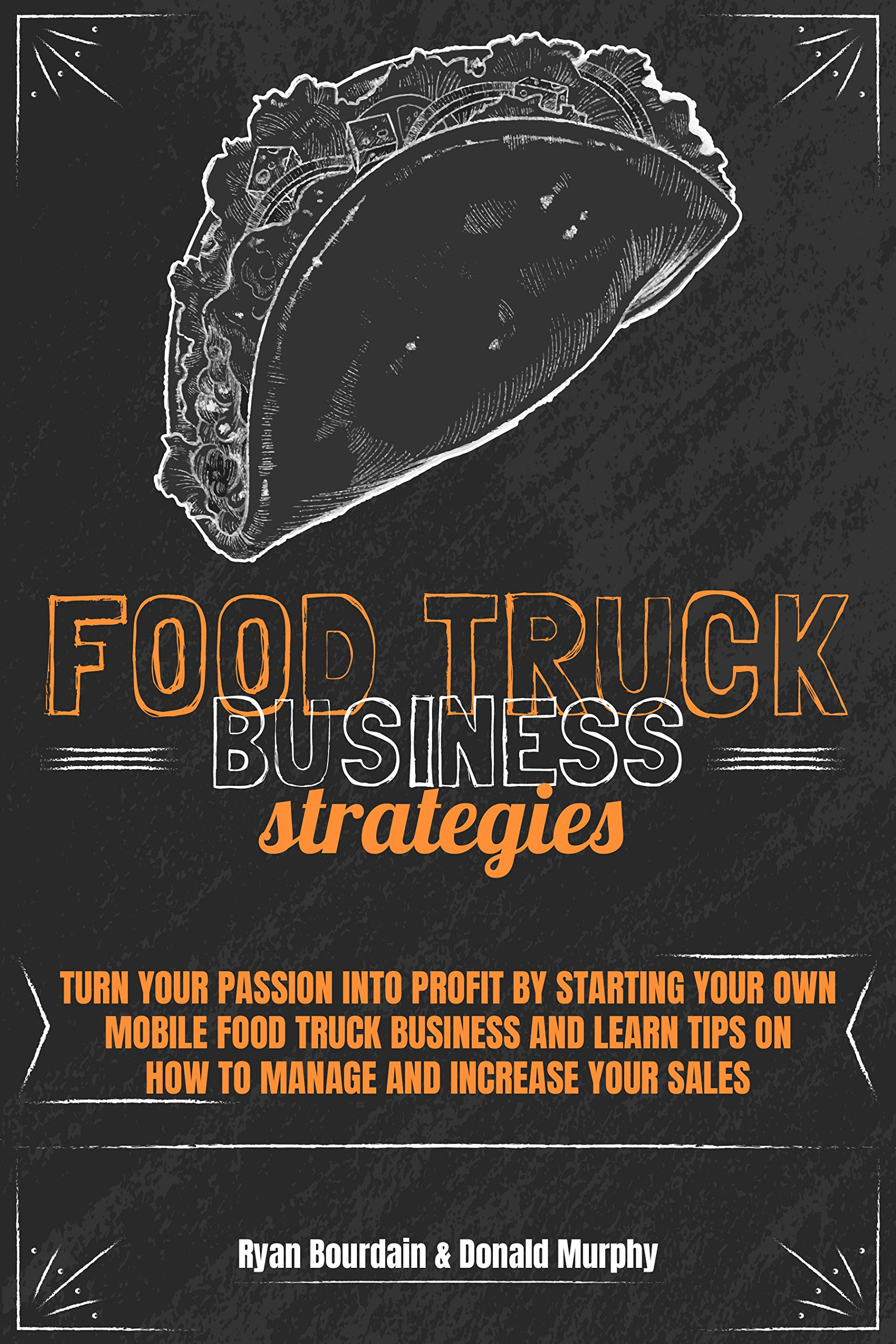 Food Truck Business Strategies : Turn Your Passion Into Profit By Starting Your Own Mobile Food Truck Business And Learn Tips On How To Manage And Increase Your Sales.