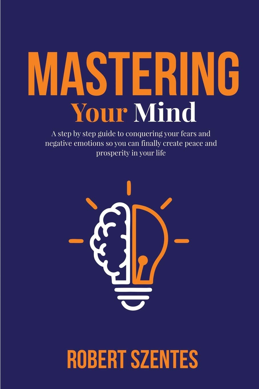 Mastering Your Mind: A step by step guide to conquering your fears and negative emotions so you can finally create peace and prosperity in your life