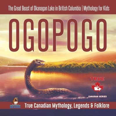 Ogopogo - The Great Beast of Okanagan Lake in British Columbia Mythology for Kids True Canadian Mythology, Legends & Folklore