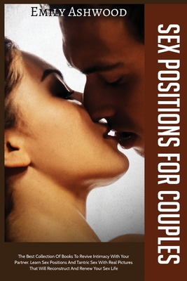Sex Positions For Couples: The Best Collection Of Books To Revive Intimacy With Your Partner. Learn Sex Positions And Tantric Sex With Real Pictures That Will Reconstruct And Renew Your Sex Life
