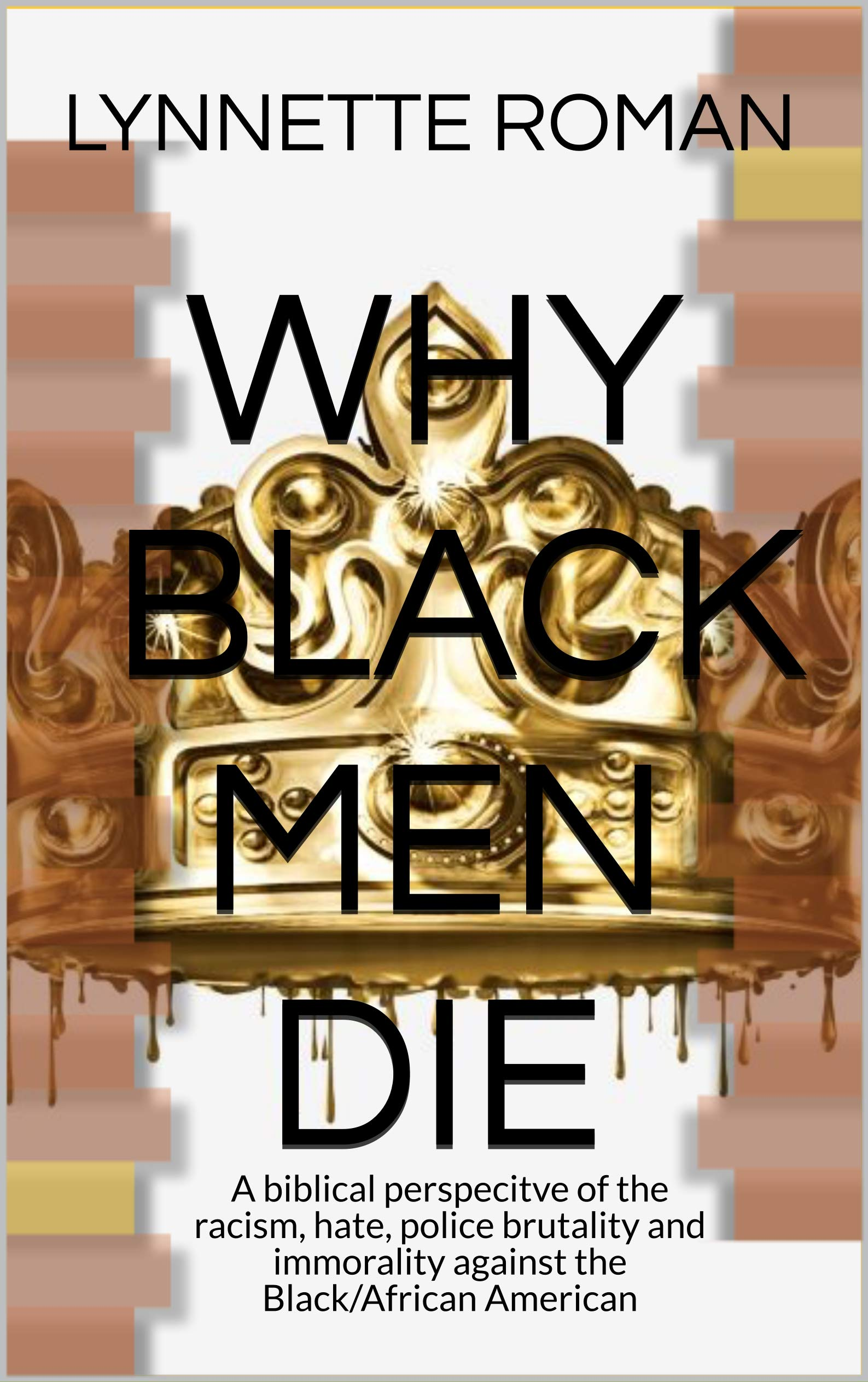 WHY BLACK MEN DIE: A biblical perspecitve of the racism, hate, police brutality and immorality against the Black/African American