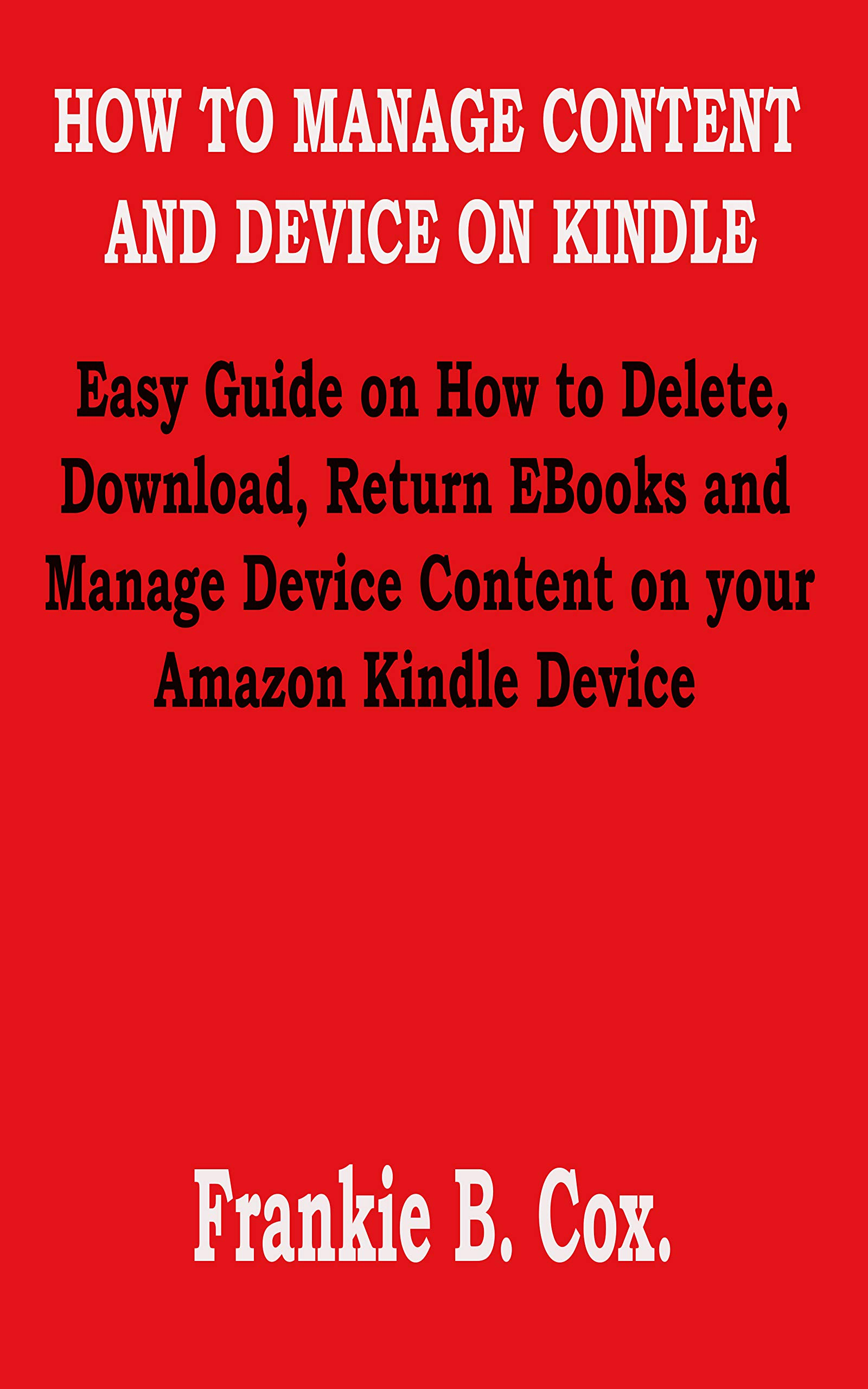 HOW TO MANAGE CONTENT AND DEVICE ON KINDLE: Easy Guide on How to Delete, Download, Return EBooks and Manage Device Content on your Amazon Kindle Device