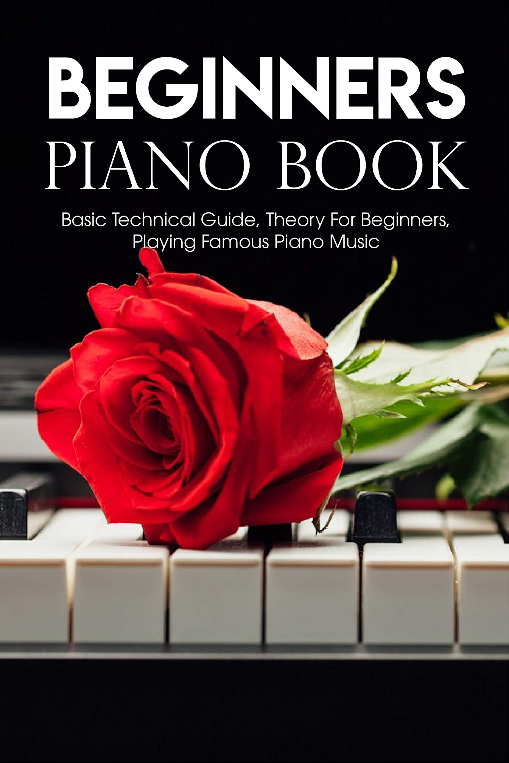 Beginners Piano Book Basic Technical Guide, Theory For Beginners, Playing Famous Piano Music: Easy Piano Music Books Popular Songs