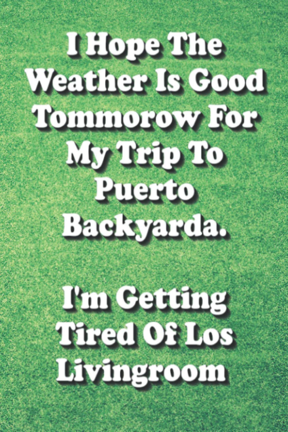 I Hope The Weather is Good Tomorrow For My Trip To Puerto Backyarda. I'm Tired of Los Livingroom: 2020 2021 Funny Sarcasm Quarantine Journal and Daily ... Toilet Paper Humor and Home Schooling