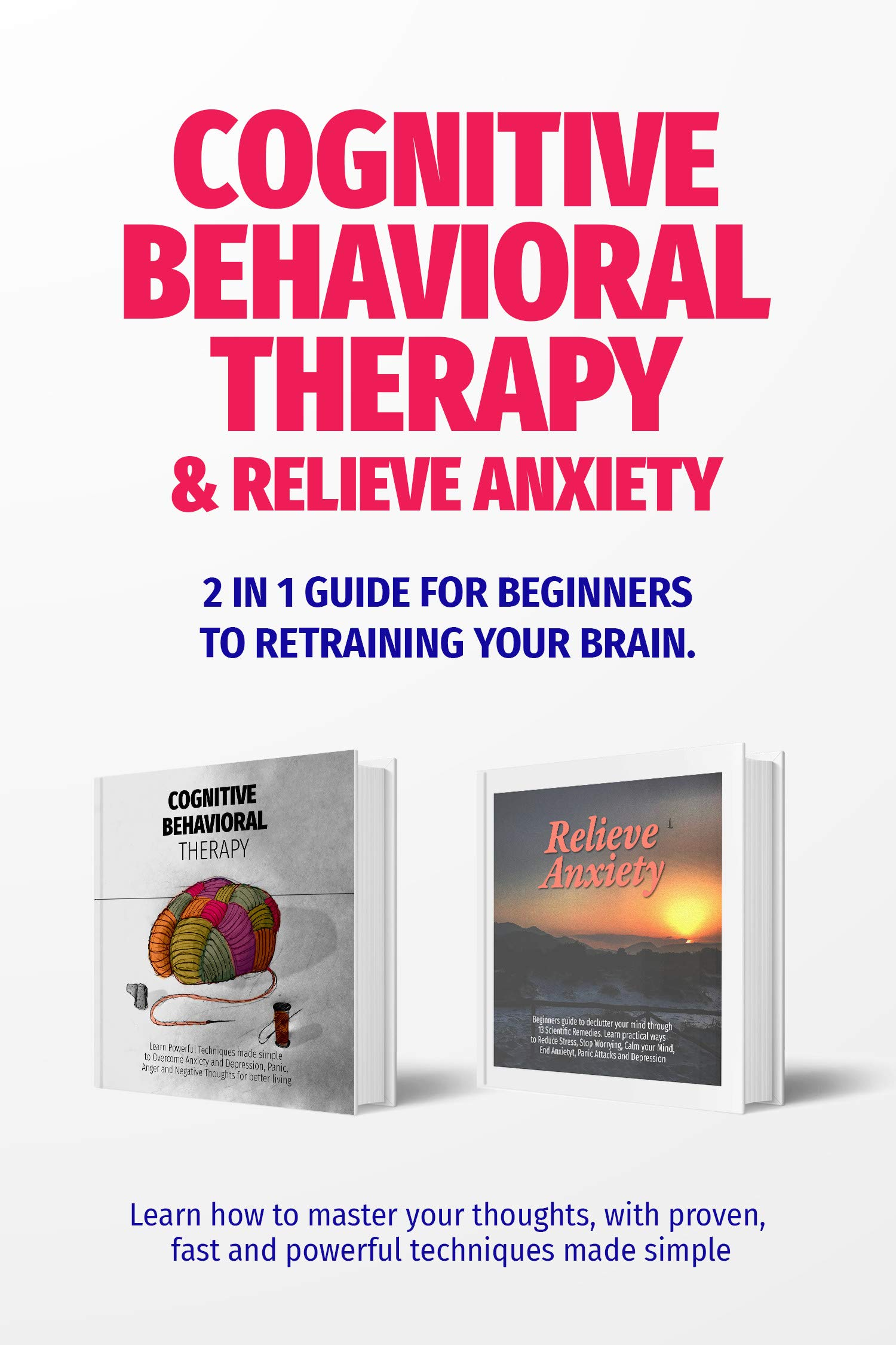 COGNITIVE BEHAVIORAL THERAPY, RELIEVE ANXIETY: 2 in 1 guide for beginners to Retraining your Brain. Learn how to Master Your Thoughts, with proven, fast and powerful techniques made simple