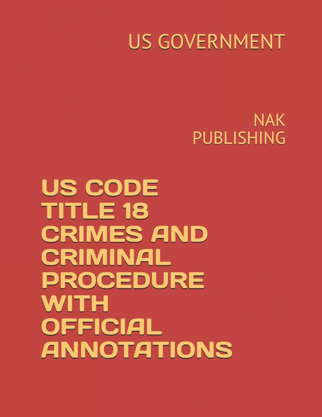 US CODE 2018-2019 TITLE 18 CRIMES AND PUNISHMENTS WITH OFFICIAL ANNOTATIONS: NAK PUBLISHING