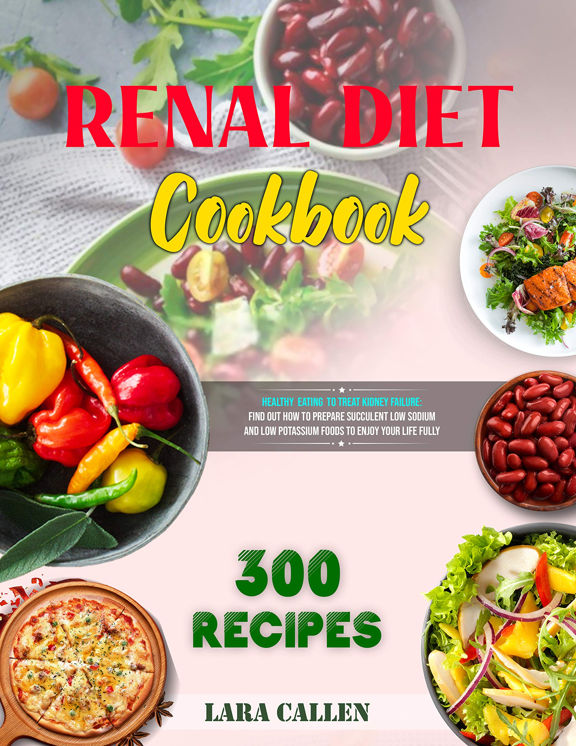Renal Diet Cookbook : Healthy Eating to Treat Kidney Failure: Find out How to Prepare Succulent Low Sodium and Low Potassium Foods to Enjoy Your Life Fully