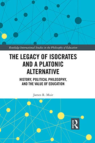 The Legacy of Isocrates and a Platonic Alternative: Political Philosophy and the Value of Education (Routledge International Studies in the Philosophy of Education Book 20)