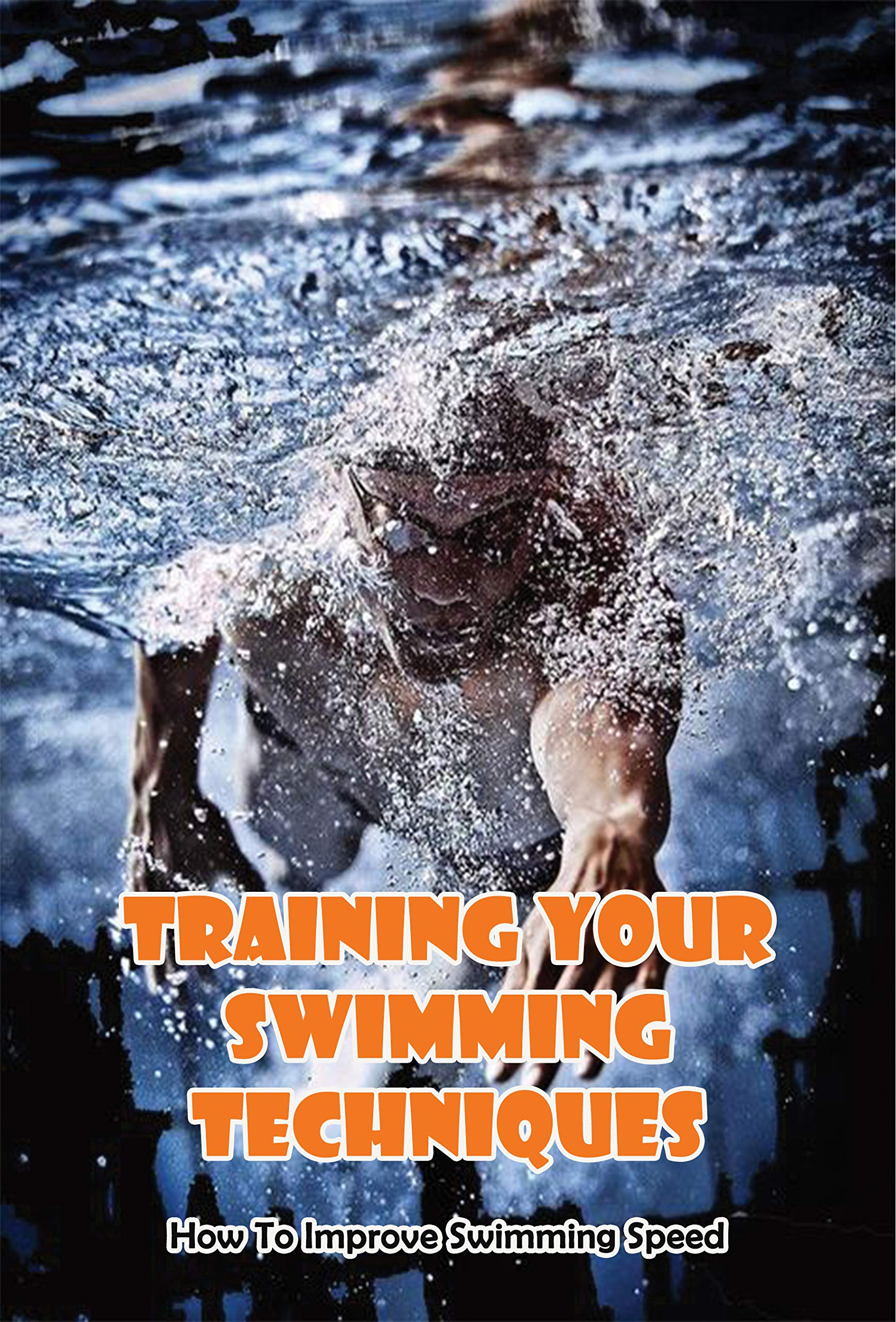 Training Your Swimming Techniques_ How To Improve Swimming Speed: Improve Swimming Technique