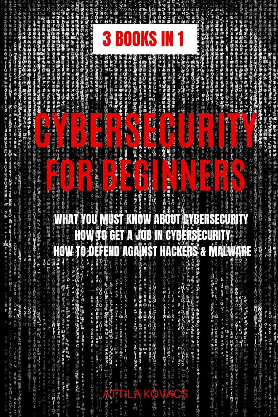 Cybersecurity for Beginners: What You Must Know about Cybersecurity, How to Get a Job in Cybersecurity, How to Defend Against Hackers & Malware (3 Books in 1)