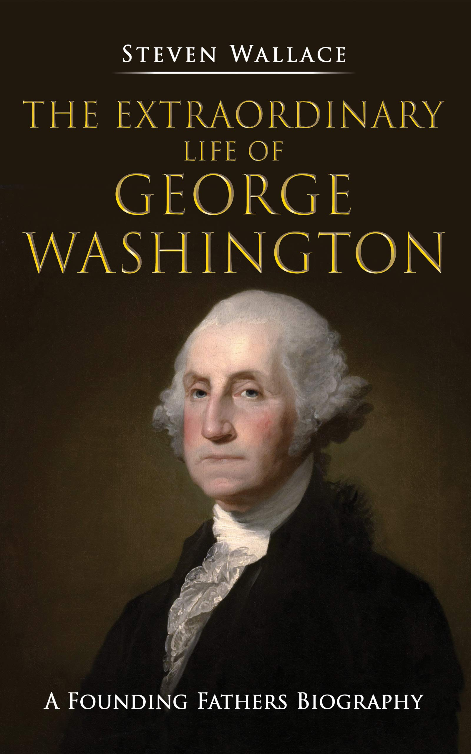 The Extraordinary Life of George Washington: A Founding Fathers Biography
