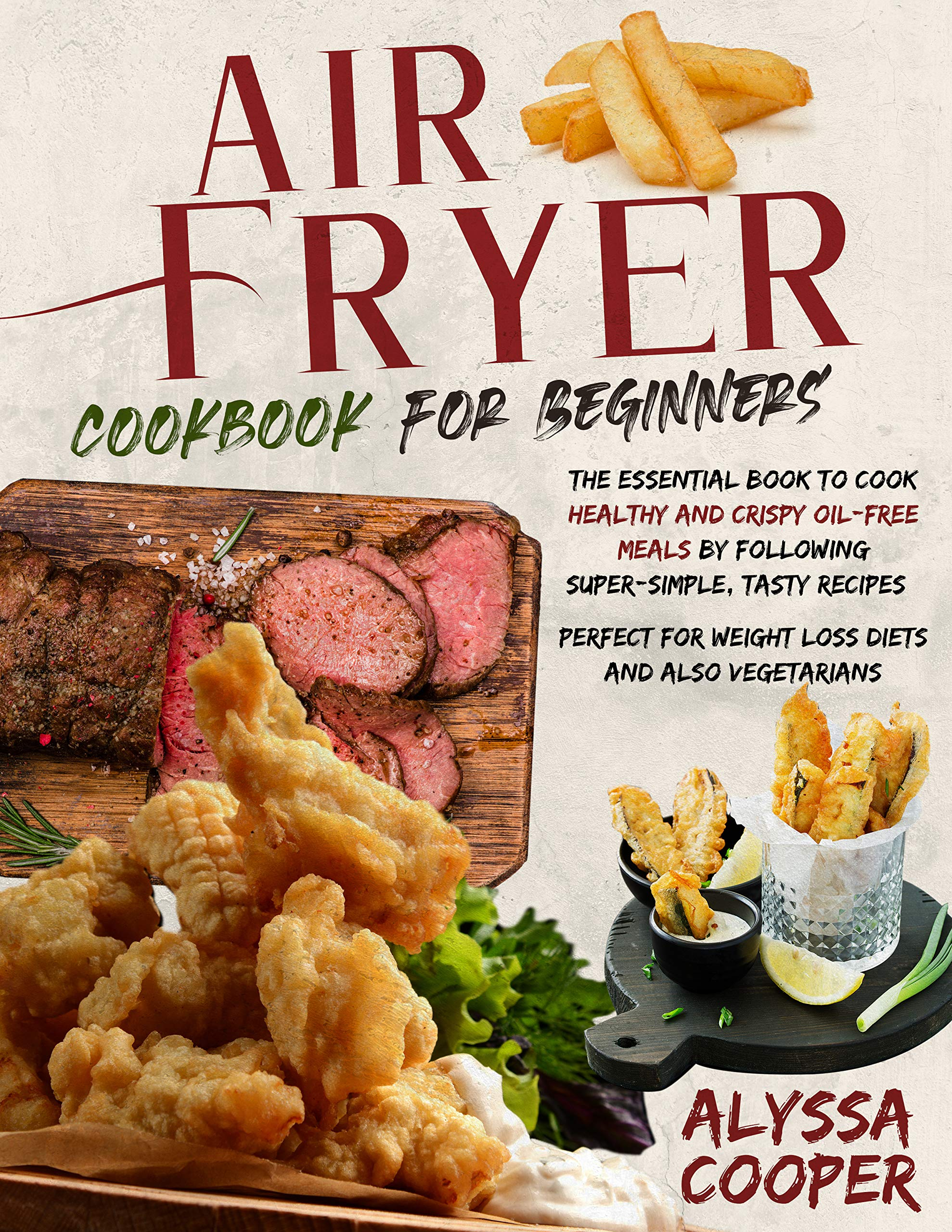 Air Fryer Cookbook for Beginners: The Essential Book To Cook Healthy And Crispy Oil-Free Meals By Following Super-Simple, Tasty Recipes | Perfect For Weight Loss Diets And Also Vegetarians