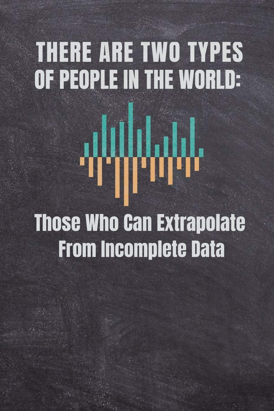 THERE ARE TWO TYPES OF PEOPLE IN THE WORLD THOSE WHO CAN EXTRAPOLATE FROM INCOMPLETE DATA: Computer Data Science Gift For Scientist Journal Notebook (120 Page Blank Line)