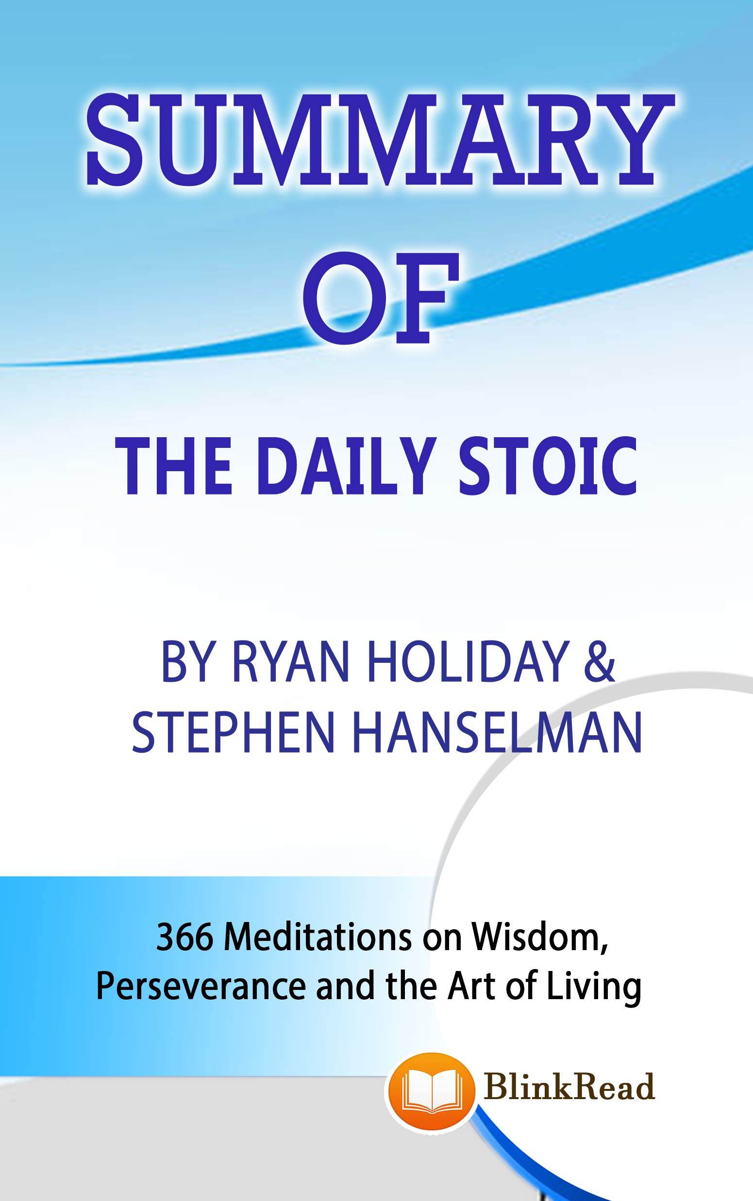 SUMMARY of The Daily Stoic By Ryan Holiday & Stephen Hanselman: 366 Meditations on Wisdom, Perseverance and the Art of Living