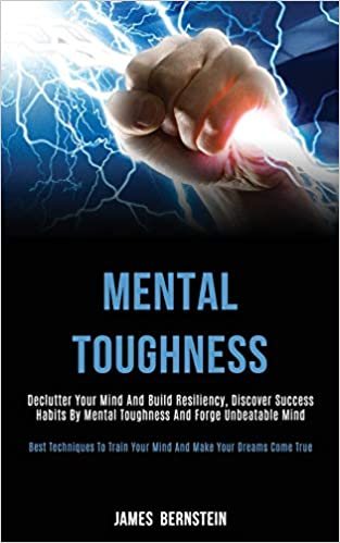 Mental Toughness: Declutter Your Mind and Build Resiliency, Discover Success Habits by Mental Toughness and Forge Unbeatable Mind