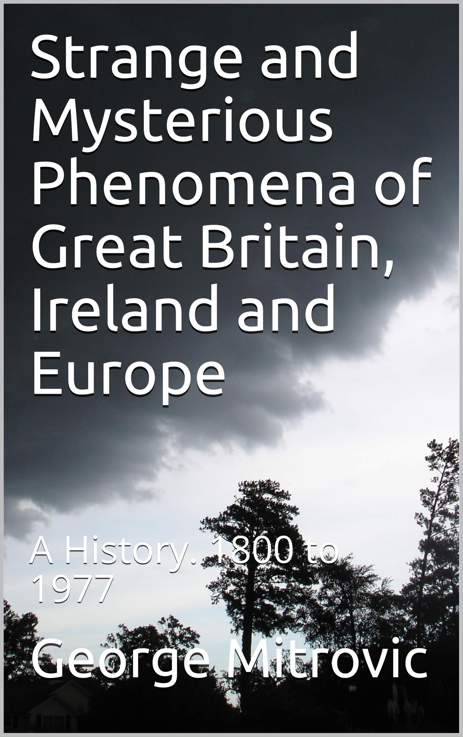Strange and Mysterious Phenomena of Great Britain, Ireland and Europe: A History. 1800 to 1977