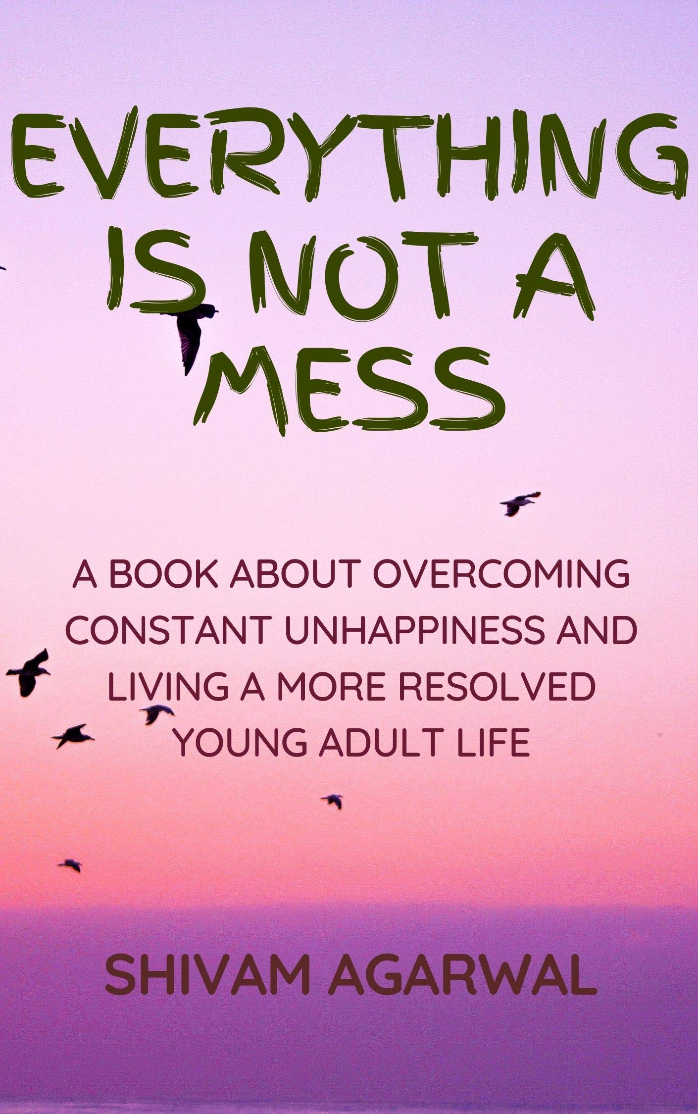 EVERYTHING IS NOT A MESS: A BOOK ABOUT OVERCOMING CONSTANT UNHAPPINESS AND LIVING A MORE RESOLVED YOUNG ADULT LIFE