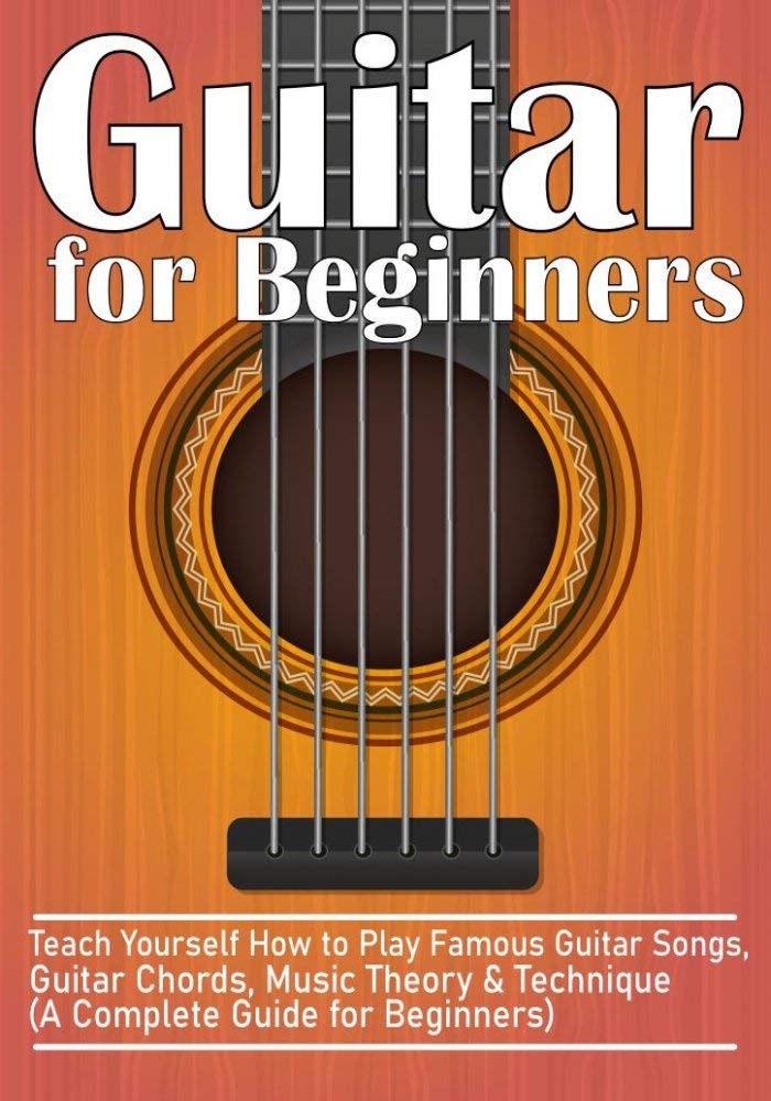 Guitar for Beginners: Teach Yourself How to Play Famous Guitar Songs, Guitar Chords, Music Theory & Technique