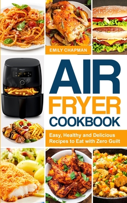 Air Fryer Cookbook: Easy, Healthy and Delicious Recipes to Eat with Zero Guilt