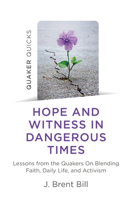 Hope and Witness in Dangerous Times: Lessons from the Quakers on Blending Faith, Daily Life, and Activism