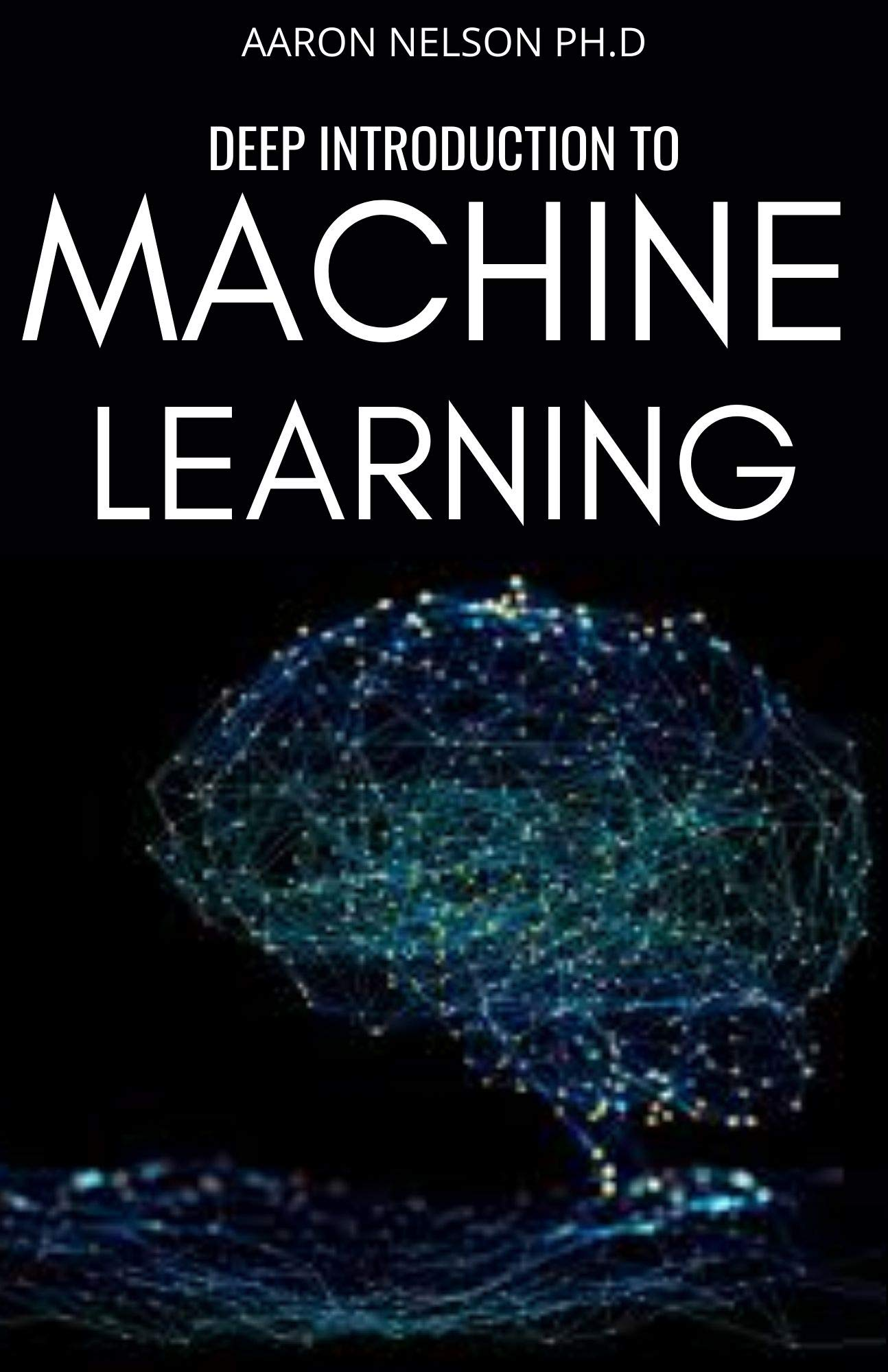 DEEP INTRODUCTION TO MACHINE LEARNING: BEGINNERS AND DUMMIES GUIDE FOR PROGRAMMERS TO MASTER ARTIFICIAL INTELLIGENCE, DATA SCIENCE WITH PYTHON, NEURAL NETWORKS.