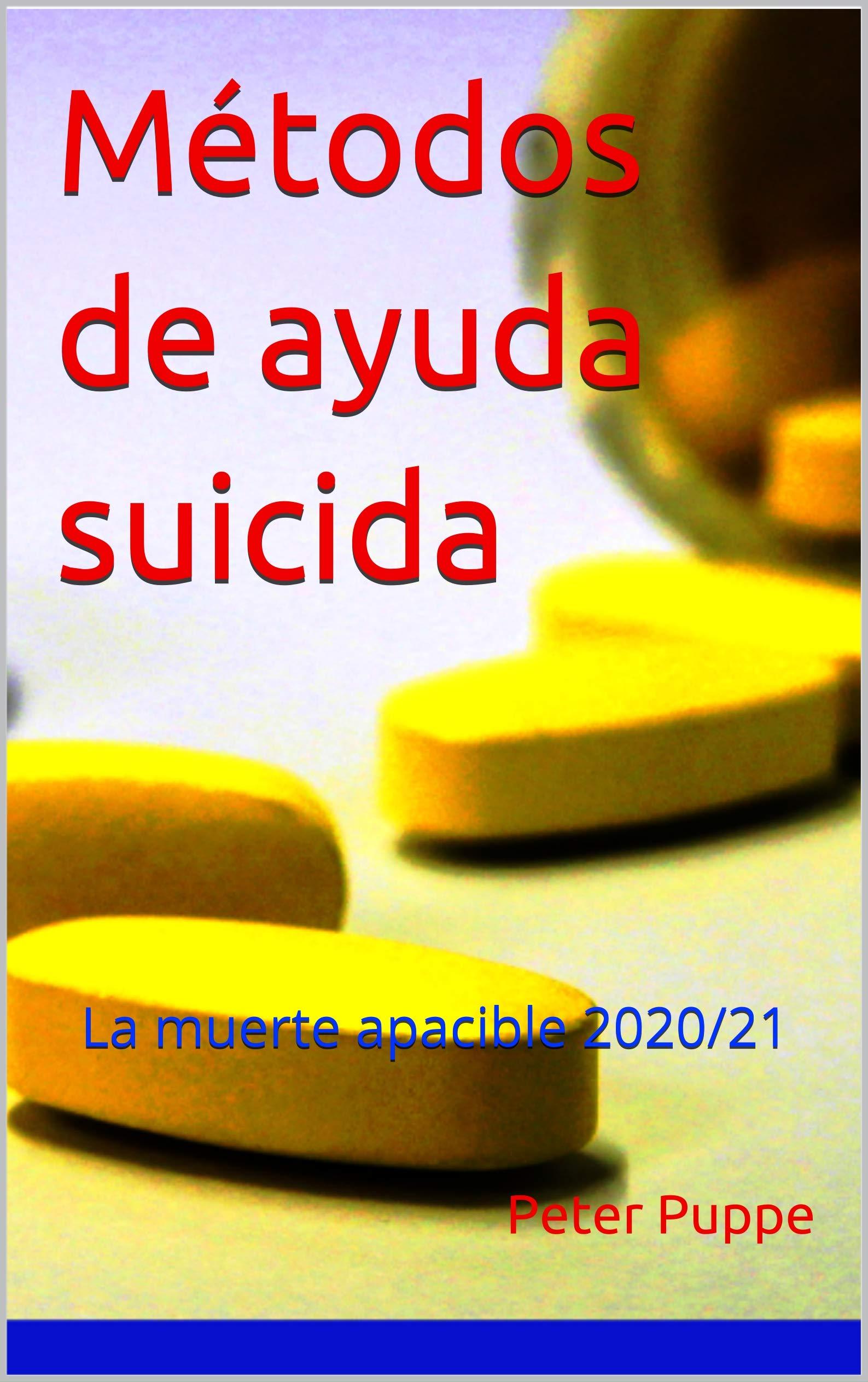 Métodos de ayuda suicida: La muerte apacible 2020/21 - Este libro también está disponible en los siguientes idiomas: Inglés - Holandés - Japonés - Chino ... - Italiano - Portugués